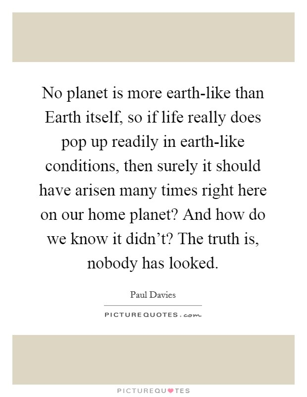 No planet is more earth-like than Earth itself, so if life really does pop up readily in earth-like conditions, then surely it should have arisen many times right here on our home planet? And how do we know it didn't? The truth is, nobody has looked Picture Quote #1