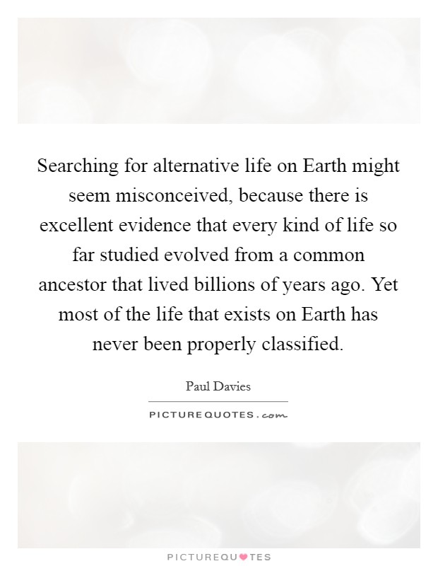 Searching for alternative life on Earth might seem misconceived, because there is excellent evidence that every kind of life so far studied evolved from a common ancestor that lived billions of years ago. Yet most of the life that exists on Earth has never been properly classified Picture Quote #1