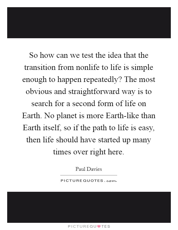 So how can we test the idea that the transition from nonlife to life is simple enough to happen repeatedly? The most obvious and straightforward way is to search for a second form of life on Earth. No planet is more Earth-like than Earth itself, so if the path to life is easy, then life should have started up many times over right here Picture Quote #1