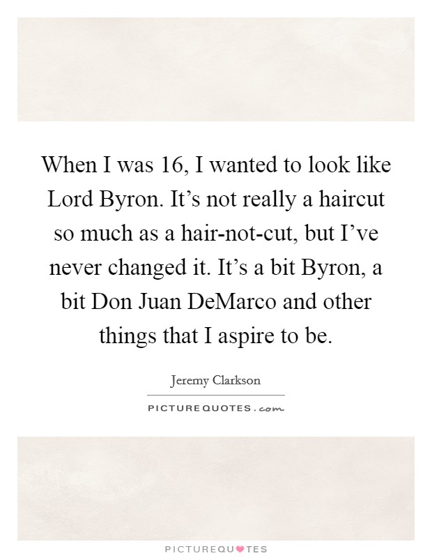 When I was 16, I wanted to look like Lord Byron. It's not really a haircut so much as a hair-not-cut, but I've never changed it. It's a bit Byron, a bit Don Juan DeMarco and other things that I aspire to be Picture Quote #1