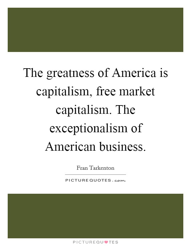 The greatness of America is capitalism, free market capitalism. The exceptionalism of American business Picture Quote #1
