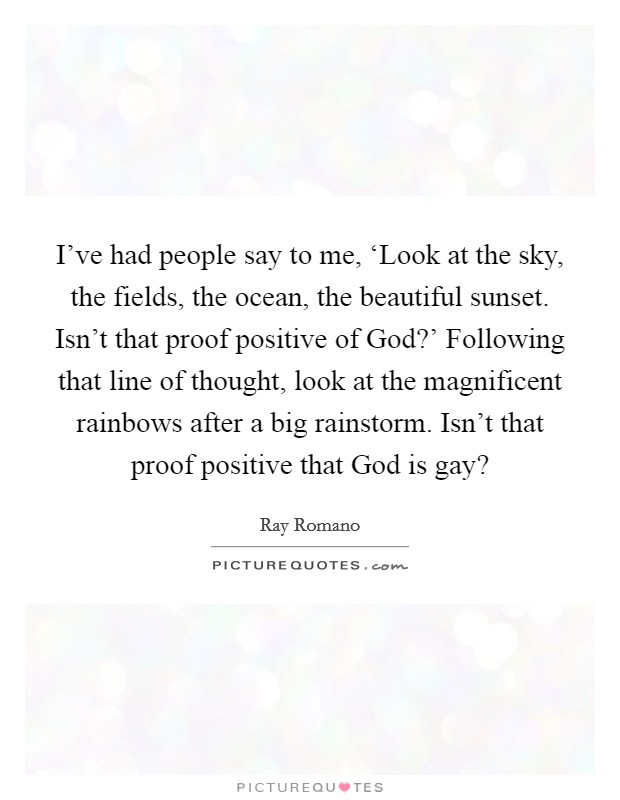 I've had people say to me, 'Look at the sky, the fields, the ocean, the beautiful sunset. Isn't that proof positive of God?' Following that line of thought, look at the magnificent rainbows after a big rainstorm. Isn't that proof positive that God is gay? Picture Quote #1
