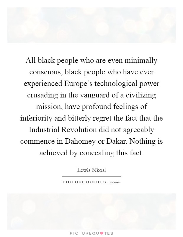 All black people who are even minimally conscious, black people who have ever experienced Europe's technological power crusading in the vanguard of a civilizing mission, have profound feelings of inferiority and bitterly regret the fact that the Industrial Revolution did not agreeably commence in Dahomey or Dakar. Nothing is achieved by concealing this fact Picture Quote #1