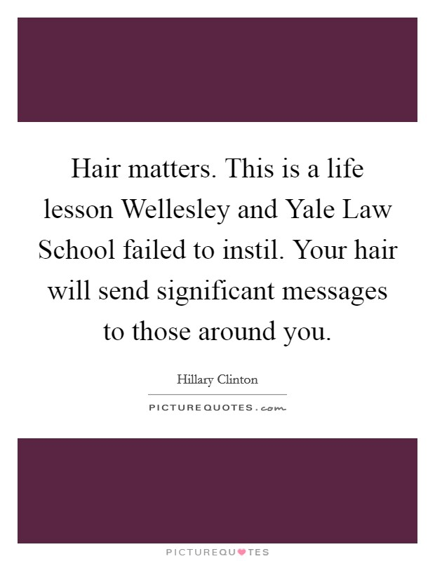 Hair matters. This is a life lesson Wellesley and Yale Law School failed to instil. Your hair will send significant messages to those around you Picture Quote #1