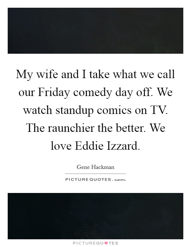 My wife and I take what we call our Friday comedy day off. We watch standup comics on TV. The raunchier the better. We love Eddie Izzard Picture Quote #1