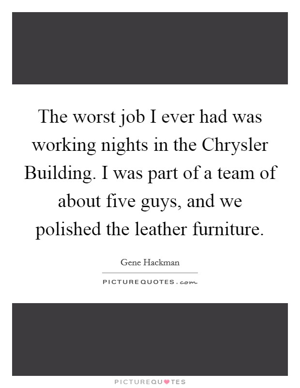 The worst job I ever had was working nights in the Chrysler Building. I was part of a team of about five guys, and we polished the leather furniture Picture Quote #1