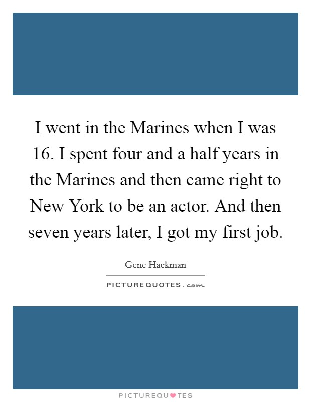 I went in the Marines when I was 16. I spent four and a half years in the Marines and then came right to New York to be an actor. And then seven years later, I got my first job Picture Quote #1