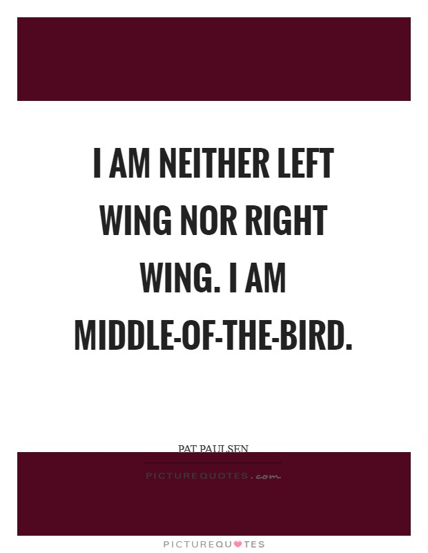 I am neither left wing nor right wing. I am middle-of-the-bird Picture Quote #1