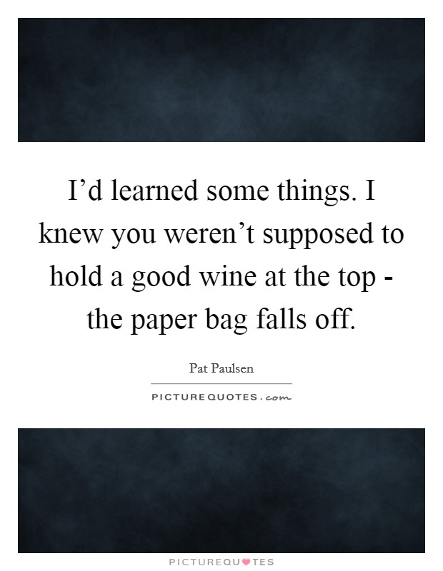 I'd learned some things. I knew you weren't supposed to hold a good wine at the top - the paper bag falls off Picture Quote #1