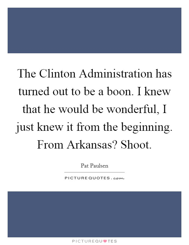 The Clinton Administration has turned out to be a boon. I knew that he would be wonderful, I just knew it from the beginning. From Arkansas? Shoot Picture Quote #1