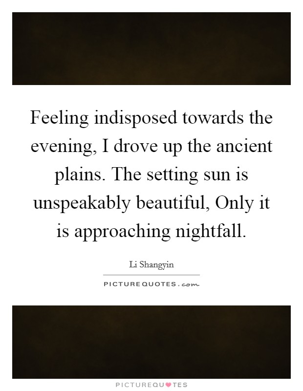 Feeling indisposed towards the evening, I drove up the ancient plains. The setting sun is unspeakably beautiful, Only it is approaching nightfall Picture Quote #1