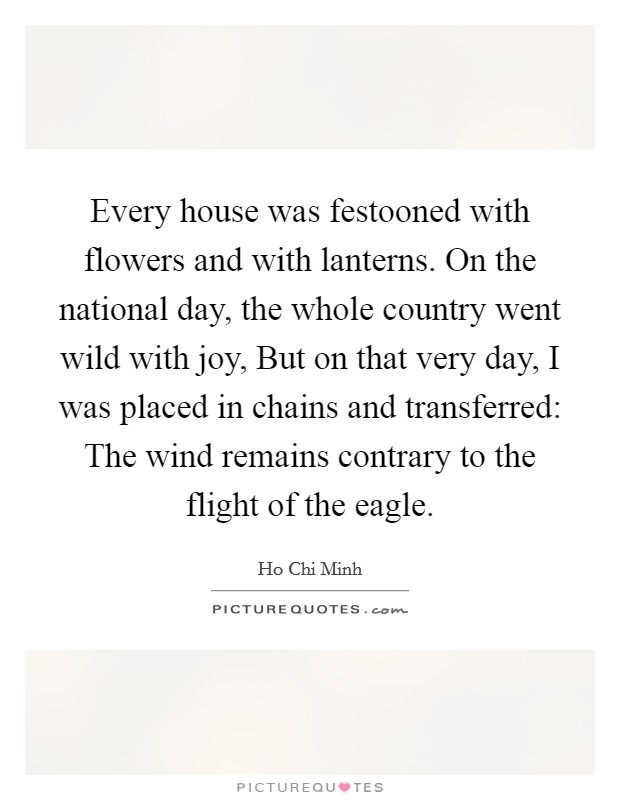 Every house was festooned with flowers and with lanterns. On the national day, the whole country went wild with joy, But on that very day, I was placed in chains and transferred: The wind remains contrary to the flight of the eagle Picture Quote #1