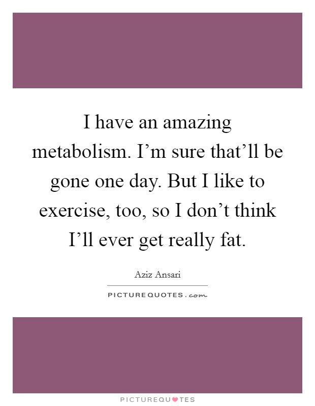 I have an amazing metabolism. I'm sure that'll be gone one day. But I like to exercise, too, so I don't think I'll ever get really fat Picture Quote #1