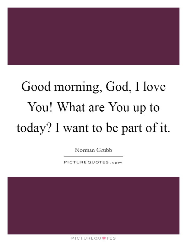 Good morning, God, I love You! What are You up to today? I want to be part of it Picture Quote #1