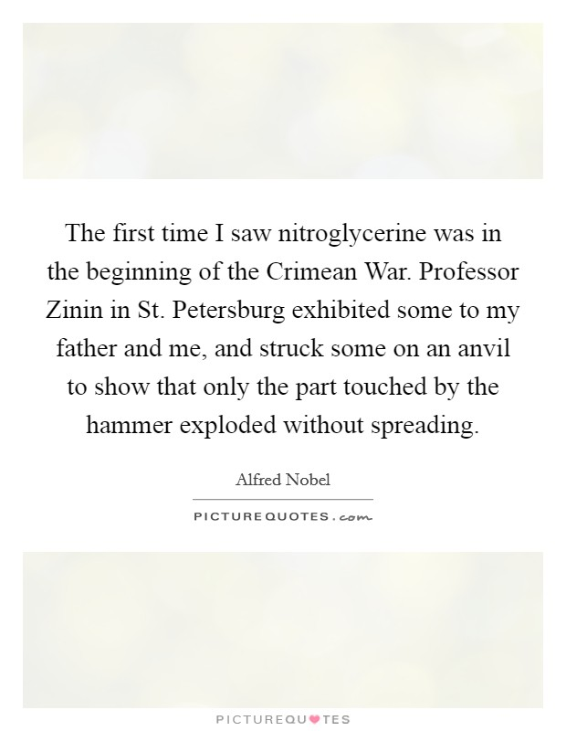 The first time I saw nitroglycerine was in the beginning of the Crimean War. Professor Zinin in St. Petersburg exhibited some to my father and me, and struck some on an anvil to show that only the part touched by the hammer exploded without spreading Picture Quote #1