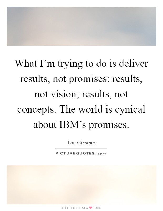 What I'm trying to do is deliver results, not promises; results, not vision; results, not concepts. The world is cynical about IBM's promises Picture Quote #1