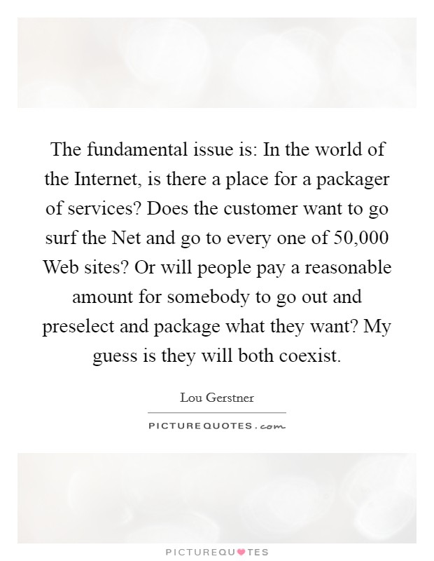 The fundamental issue is: In the world of the Internet, is there a place for a packager of services? Does the customer want to go surf the Net and go to every one of 50,000 Web sites? Or will people pay a reasonable amount for somebody to go out and preselect and package what they want? My guess is they will both coexist Picture Quote #1