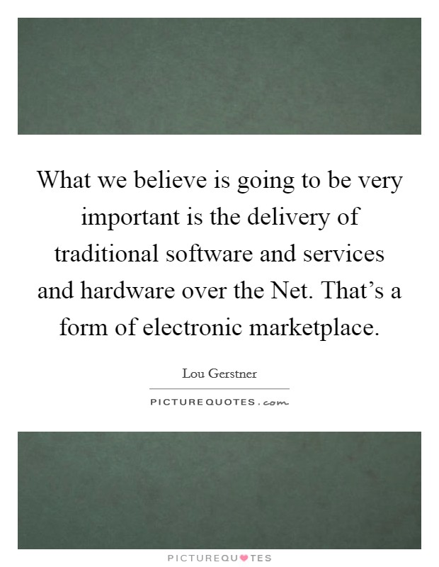 What we believe is going to be very important is the delivery of traditional software and services and hardware over the Net. That's a form of electronic marketplace Picture Quote #1