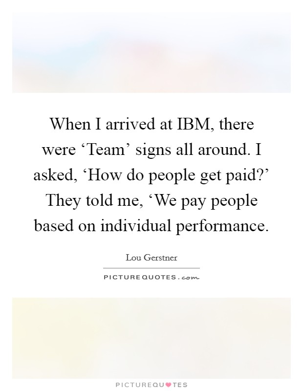 When I arrived at IBM, there were 'Team' signs all around. I asked, 'How do people get paid?' They told me, 'We pay people based on individual performance Picture Quote #1