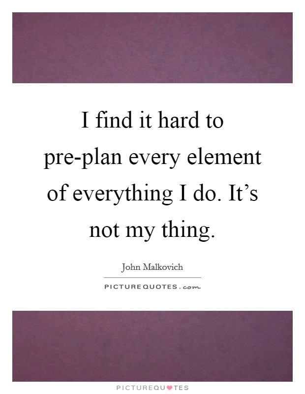I find it hard to pre-plan every element of everything I do. It's not my thing Picture Quote #1