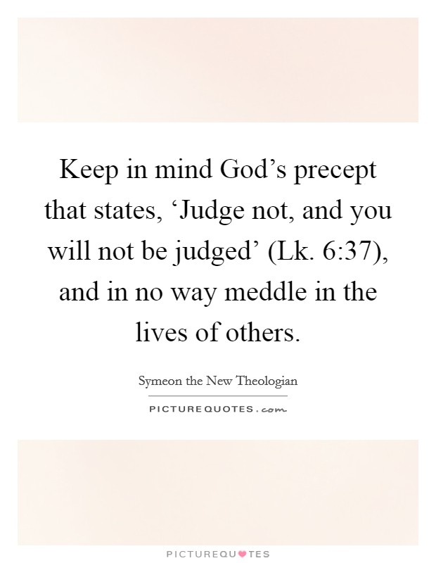 Keep in mind God's precept that states, 'Judge not, and you will not be judged' (Lk. 6:37), and in no way meddle in the lives of others Picture Quote #1