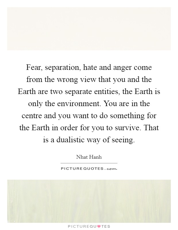 Fear, separation, hate and anger come from the wrong view that you and the Earth are two separate entities, the Earth is only the environment. You are in the centre and you want to do something for the Earth in order for you to survive. That is a dualistic way of seeing Picture Quote #1