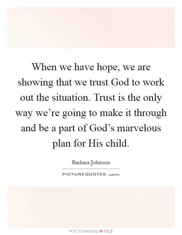 When we have hope, we are showing that we trust God to work out the situation. Trust is the only way we're going to make it through and be a part of God's marvelous plan for His child Picture Quote #1