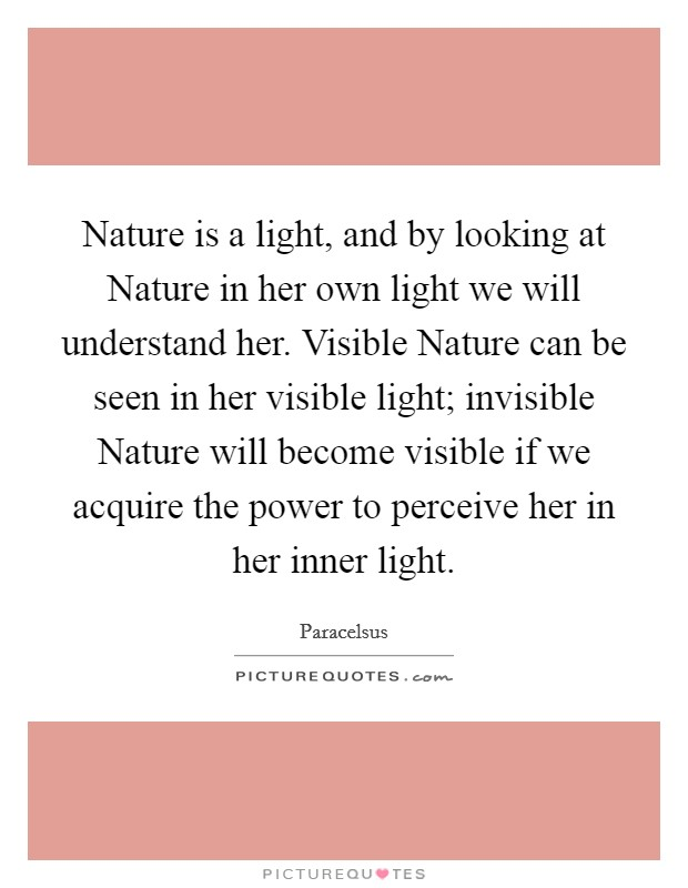 Nature is a light, and by looking at Nature in her own light we will understand her. Visible Nature can be seen in her visible light; invisible Nature will become visible if we acquire the power to perceive her in her inner light Picture Quote #1