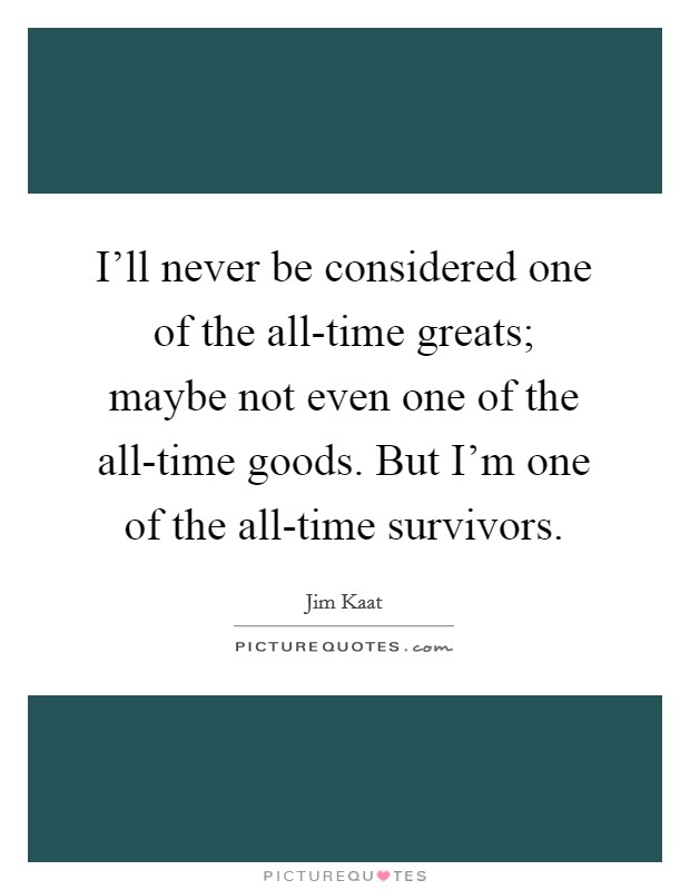 I'll never be considered one of the all-time greats; maybe not even one of the all-time goods. But I'm one of the all-time survivors Picture Quote #1