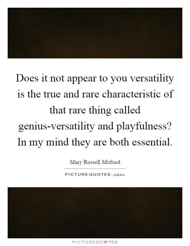 Does it not appear to you versatility is the true and rare characteristic of that rare thing called genius-versatility and playfulness? In my mind they are both essential Picture Quote #1