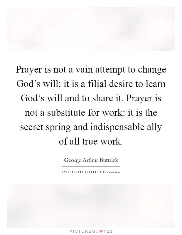 Prayer is not a vain attempt to change God's will; it is a filial desire to learn God's will and to share it. Prayer is not a substitute for work: it is the secret spring and indispensable ally of all true work Picture Quote #1