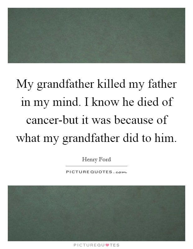 My grandfather killed my father in my mind. I know he died of cancer-but it was because of what my grandfather did to him Picture Quote #1