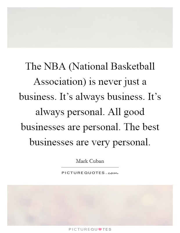 The NBA (National Basketball Association) is never just a business. It's always business. It's always personal. All good businesses are personal. The best businesses are very personal Picture Quote #1