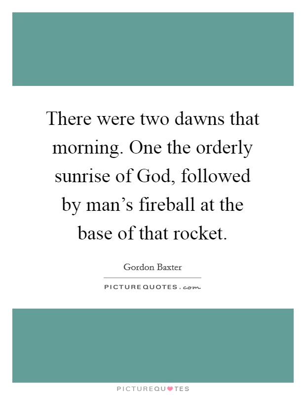 There were two dawns that morning. One the orderly sunrise of God, followed by man's fireball at the base of that rocket Picture Quote #1