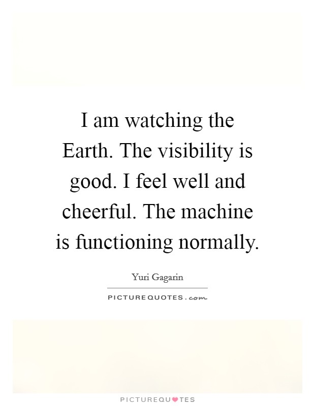 I am watching the Earth. The visibility is good. I feel well and cheerful. The machine is functioning normally Picture Quote #1