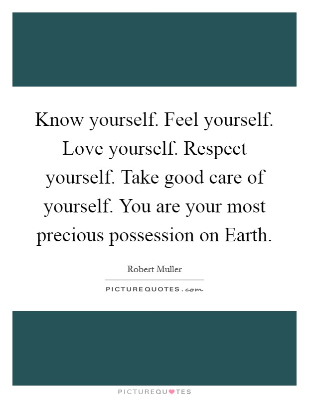 Know yourself. Feel yourself. Love yourself. Respect yourself. Take good care of yourself. You are your most precious possession on Earth Picture Quote #1