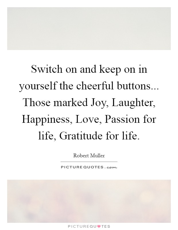 Switch on and keep on in yourself the cheerful buttons... Those marked Joy, Laughter, Happiness, Love, Passion for life, Gratitude for life Picture Quote #1