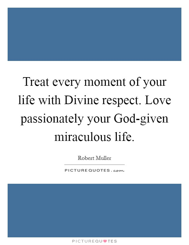 Treat every moment of your life with Divine respect. Love passionately your God-given miraculous life Picture Quote #1