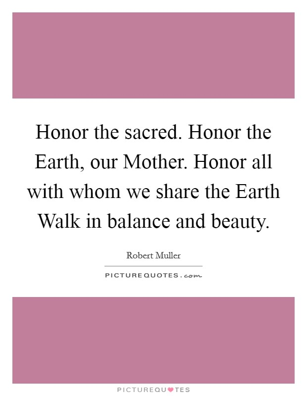 Honor the sacred. Honor the Earth, our Mother. Honor all with whom we share the Earth Walk in balance and beauty Picture Quote #1