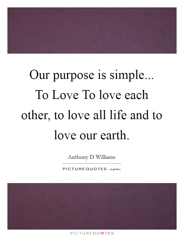 Our purpose is simple... To Love To love each other, to love all life and to love our earth Picture Quote #1