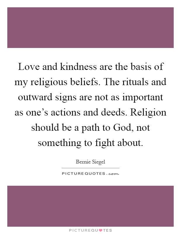 Love and kindness are the basis of my religious beliefs. The rituals and outward signs are not as important as one's actions and deeds. Religion should be a path to God, not something to fight about Picture Quote #1