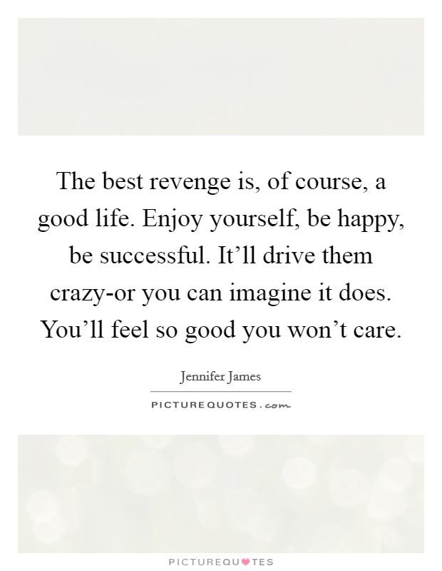 The best revenge is, of course, a good life. Enjoy yourself, be happy, be successful. It'll drive them crazy-or you can imagine it does. You'll feel so good you won't care Picture Quote #1