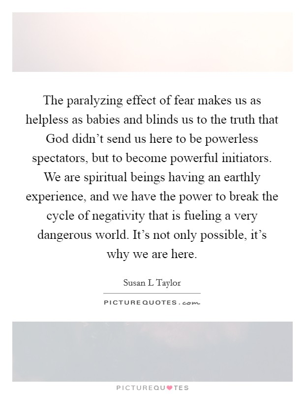 The paralyzing effect of fear makes us as helpless as babies and blinds us to the truth that God didn't send us here to be powerless spectators, but to become powerful initiators. We are spiritual beings having an earthly experience, and we have the power to break the cycle of negativity that is fueling a very dangerous world. It's not only possible, it's why we are here Picture Quote #1