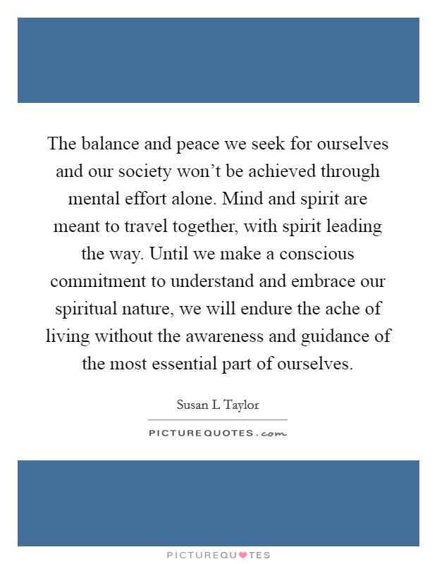 The balance and peace we seek for ourselves and our society won't be achieved through mental effort alone. Mind and spirit are meant to travel together, with spirit leading the way. Until we make a conscious commitment to understand and embrace our spiritual nature, we will endure the ache of living without the awareness and guidance of the most essential part of ourselves Picture Quote #1