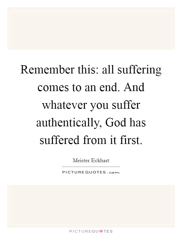 Remember this: all suffering comes to an end. And whatever you suffer authentically, God has suffered from it first Picture Quote #1