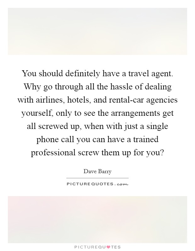 You should definitely have a travel agent. Why go through all the hassle of dealing with airlines, hotels, and rental-car agencies yourself, only to see the arrangements get all screwed up, when with just a single phone call you can have a trained professional screw them up for you? Picture Quote #1