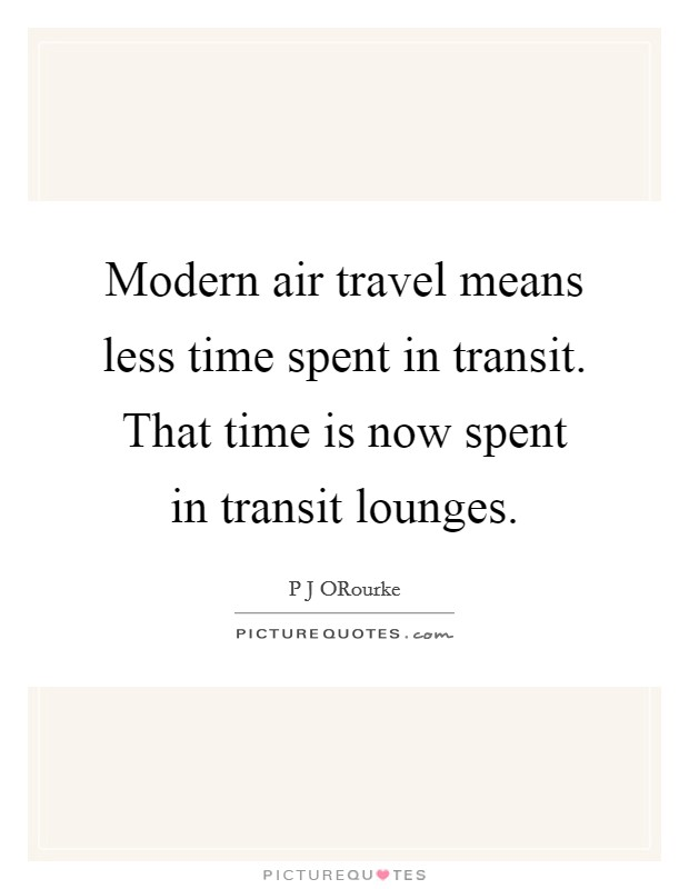 Modern air travel means less time spent in transit. That time is now spent in transit lounges Picture Quote #1