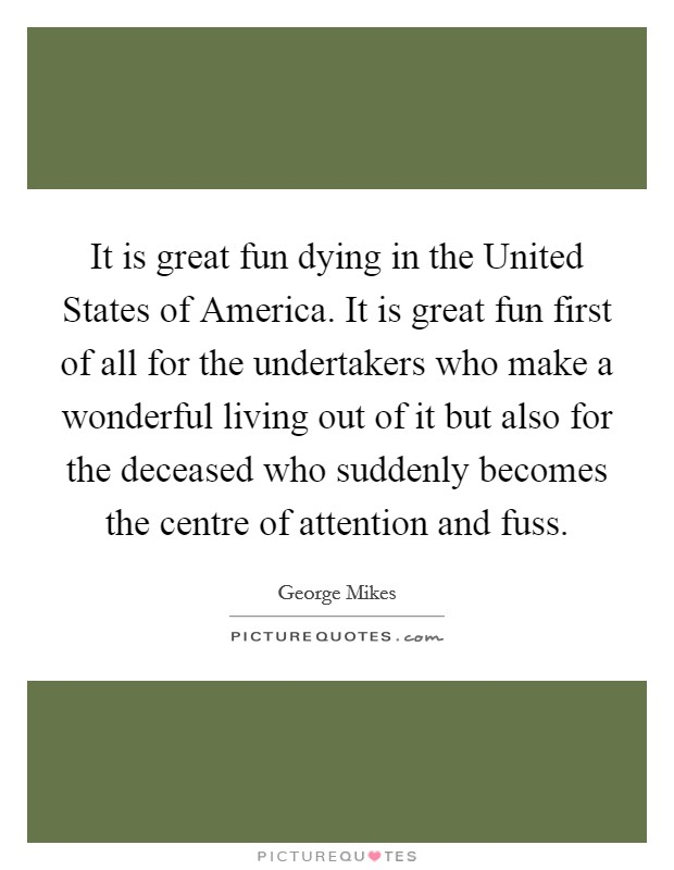 It is great fun dying in the United States of America. It is great fun first of all for the undertakers who make a wonderful living out of it but also for the deceased who suddenly becomes the centre of attention and fuss Picture Quote #1