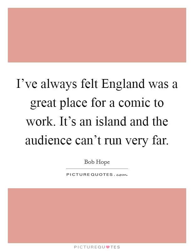 I've always felt England was a great place for a comic to work. It's an island and the audience can't run very far Picture Quote #1