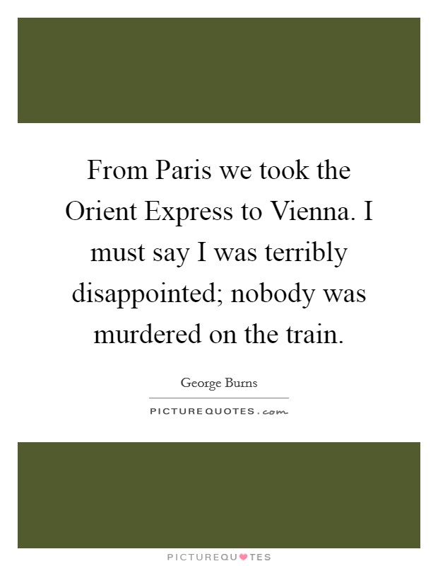 From Paris we took the Orient Express to Vienna. I must say I was terribly disappointed; nobody was murdered on the train Picture Quote #1